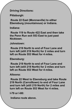 Driving Directions: Pittsburgh:  Route 22 East (Monroeville) to either Ebensburg (mountainous) or Indiana. Indiana:  Route 119 to Route 422 East and then take the Penn Run exit 553 East to just past Nicktown. Johnstown:  Route 219 North to end of Four Lane and turn left (still 219 North) for 2 miles and turn left on Route 553 West for 4 miles. Ebensburg:  Route 219 North to end of Four Lane and turn left (still 219 North) for 2 miles and turn left on Route 553 West for 4 miles. Altoona:  Route 22 West to Ebensburg and take Route 219 North (Carrolltown) to end of Four Lane and turn left (still 219 North) for 2 miles and turn left on Route 553 West for 4 miles. I-79 or I-80:  Indiana route above.